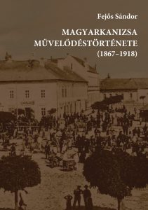 Fejos_Sandor_Magyarkanizsa_muvelodestortenete_1867_1918_2019_borito